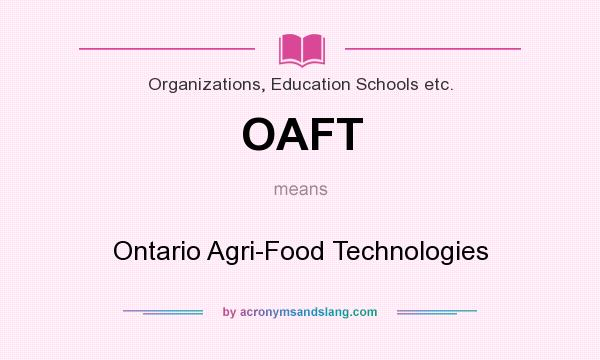 What does OAFT mean? It stands for Ontario Agri-Food Technologies