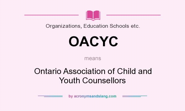 What does OACYC mean? It stands for Ontario Association of Child and Youth Counsellors