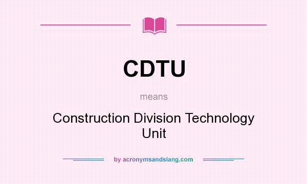 What does CDTU mean? It stands for Construction Division Technology Unit