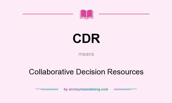 What does CDR mean? It stands for Collaborative Decision Resources