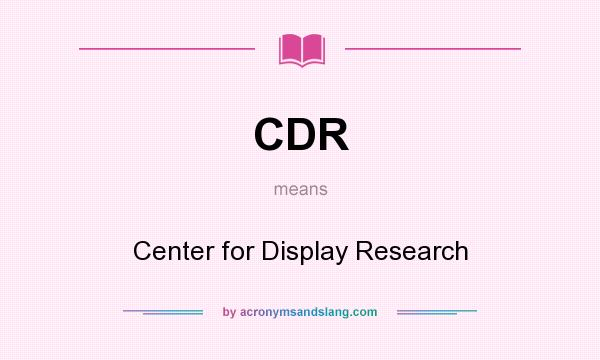 What does CDR mean? It stands for Center for Display Research