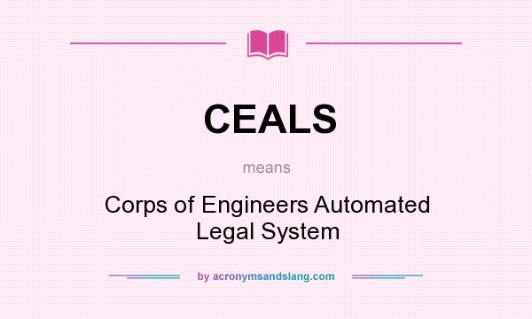 What does CEALS mean? It stands for Corps of Engineers Automated Legal System