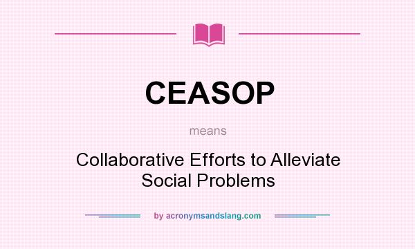 What does CEASOP mean? It stands for Collaborative Efforts to Alleviate Social Problems