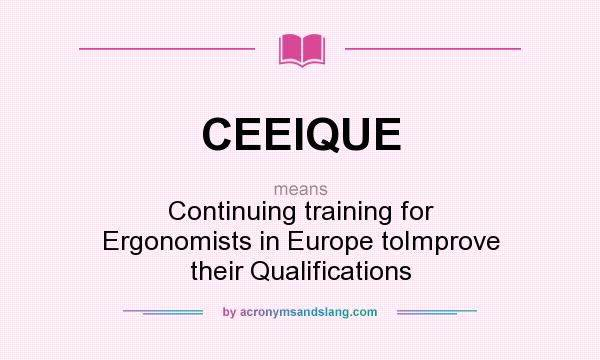What does CEEIQUE mean? It stands for Continuing training for Ergonomists in Europe toImprove their Qualifications