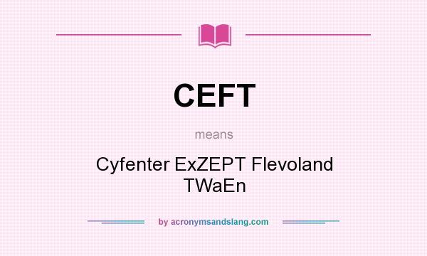 What does CEFT mean? It stands for Cyfenter ExZEPT Flevoland TWaEn