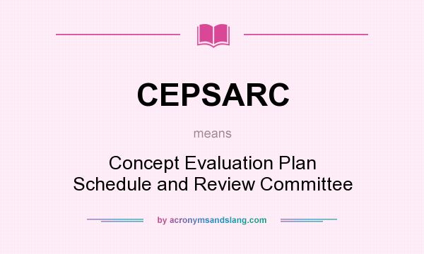 What does CEPSARC mean? It stands for Concept Evaluation Plan Schedule and Review Committee