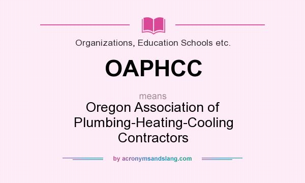 What does OAPHCC mean? It stands for Oregon Association of Plumbing-Heating-Cooling Contractors