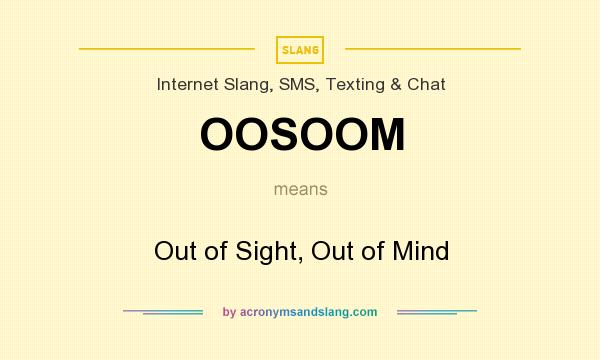 What does OOSOOM mean? It stands for Out of Sight, Out of Mind
