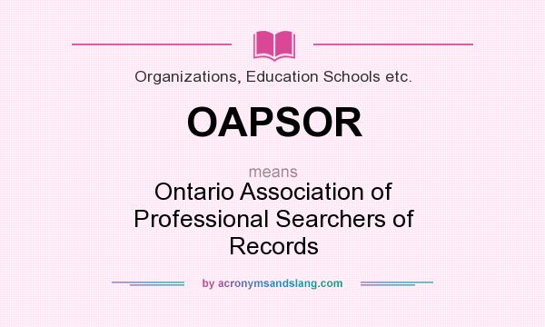 What does OAPSOR mean? It stands for Ontario Association of Professional Searchers of Records