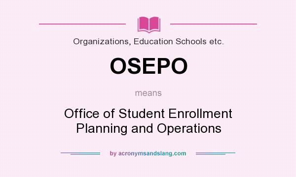 What does OSEPO mean? It stands for Office of Student Enrollment Planning and Operations