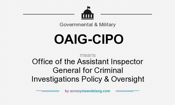 What does OAIG-CIPO mean? It stands for Office of the Assistant Inspector General for Criminal Investigations Policy & Oversight