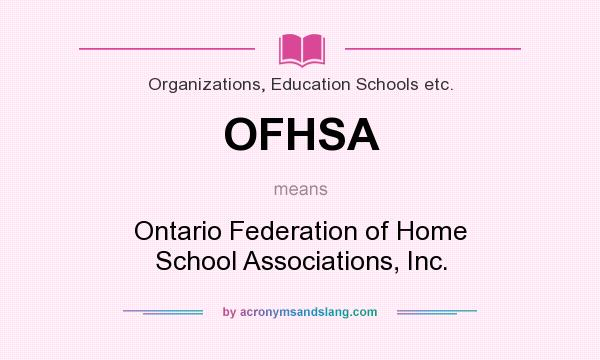 What does OFHSA mean? It stands for Ontario Federation of Home School Associations, Inc.