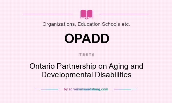 What does OPADD mean? It stands for Ontario Partnership on Aging and Developmental Disabilities