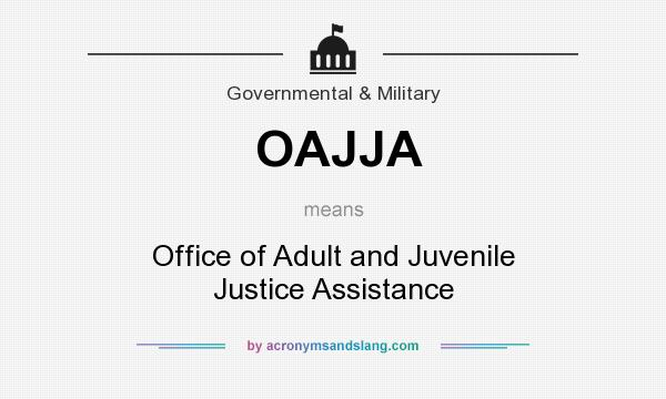What does OAJJA mean? It stands for Office of Adult and Juvenile Justice Assistance