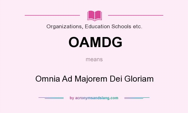 What does OAMDG mean? It stands for Omnia Ad Majorem Dei Gloriam