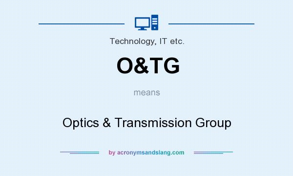 What does O&TG mean? It stands for Optics & Transmission Group