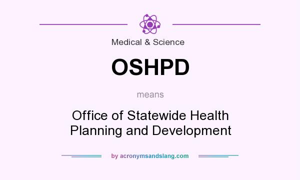 What does OSHPD mean? It stands for Office of Statewide Health Planning and Development