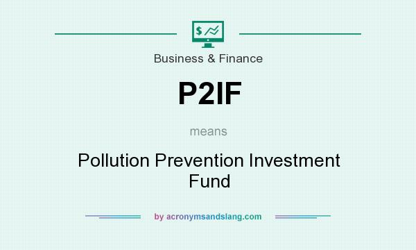 What does P2IF mean? It stands for Pollution Prevention Investment Fund