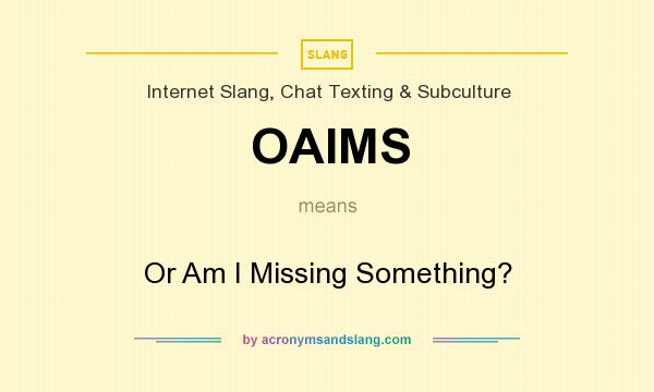 What does OAIMS mean? It stands for Or Am I Missing Something?