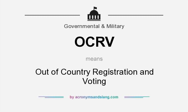 What does OCRV mean? It stands for Out of Country Registration and Voting
