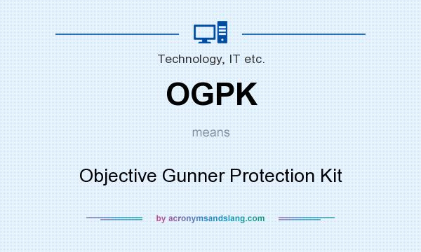 What does OGPK mean? It stands for Objective Gunner Protection Kit