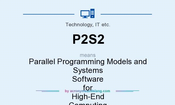 What does P2S2 mean? It stands for Parallel Programming Models and Systems Software for High-End Computing
