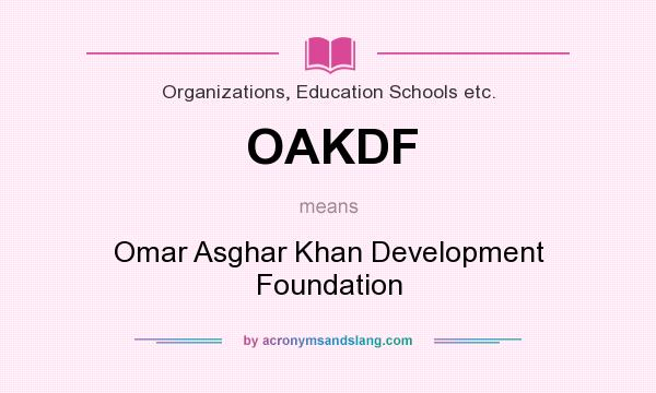 What does OAKDF mean? It stands for Omar Asghar Khan Development Foundation