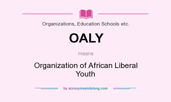 What does OALY mean? It stands for Organization of African Liberal Youth