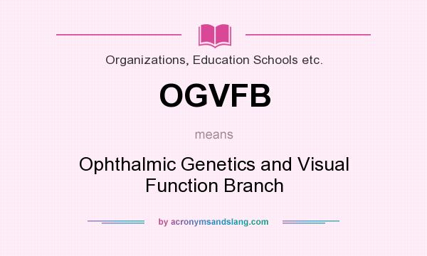 What does OGVFB mean? It stands for Ophthalmic Genetics and Visual Function Branch