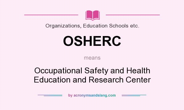 What does OSHERC mean? It stands for Occupational Safety and Health Education and Research Center