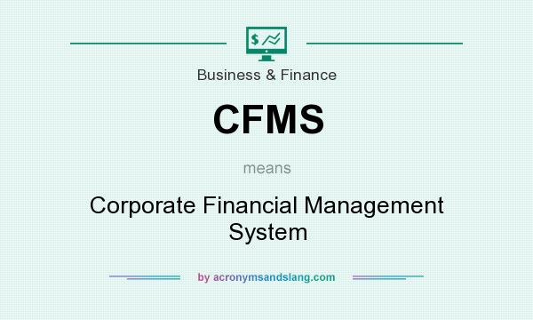 What does CFMS mean? It stands for Corporate Financial Management System