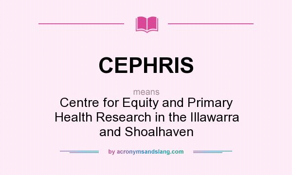 What does CEPHRIS mean? It stands for Centre for Equity and Primary Health Research in the Illawarra and Shoalhaven