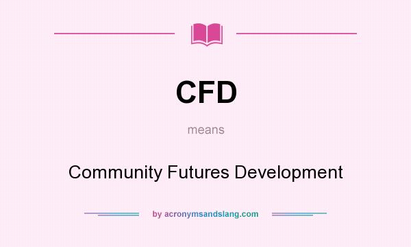 What does CFD mean? It stands for Community Futures Development