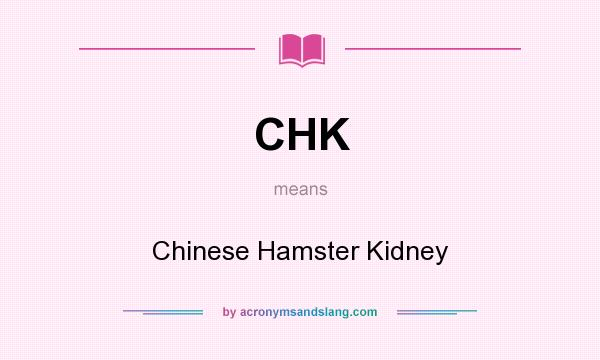 What does CHK mean? It stands for Chinese Hamster Kidney