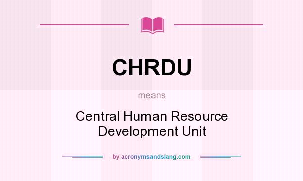 What does CHRDU mean? It stands for Central Human Resource Development Unit