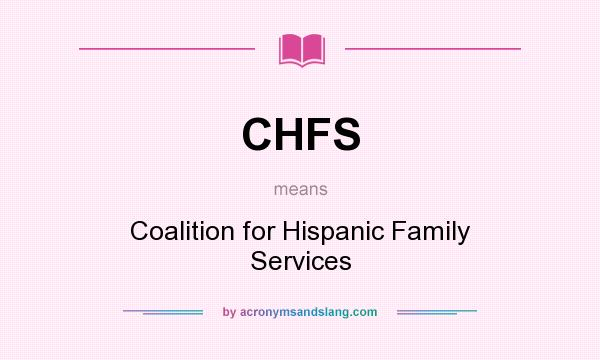 What does CHFS mean? It stands for Coalition for Hispanic Family Services