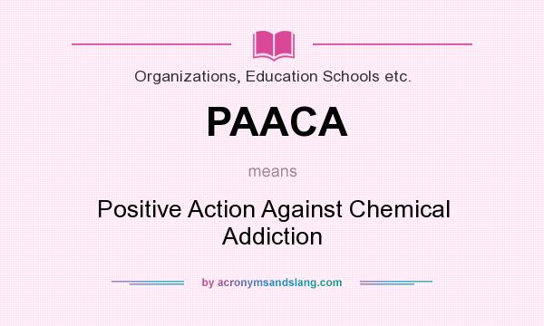 What does PAACA mean? It stands for Positive Action Against Chemical Addiction
