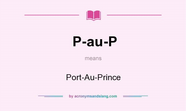 What does P-au-P mean? It stands for Port-Au-Prince