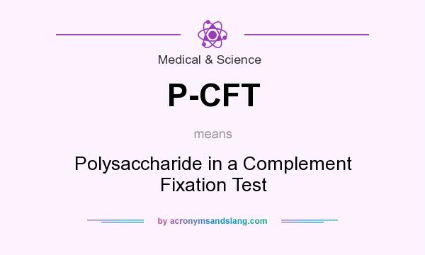 What does P-CFT mean? It stands for Polysaccharide in a Complement Fixation Test