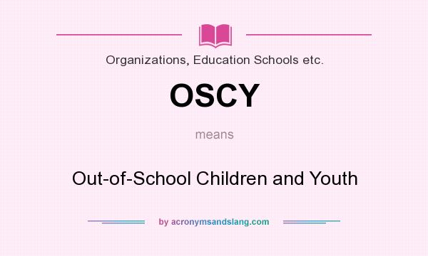 What does OSCY mean? It stands for Out-of-School Children and Youth
