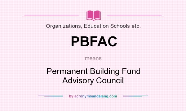 What does PBFAC mean? It stands for Permanent Building Fund Advisory Council