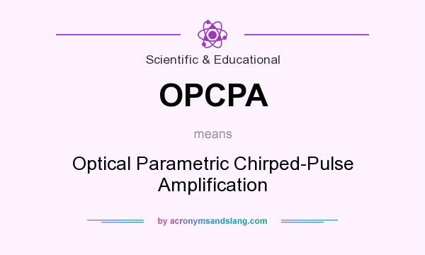What does OPCPA mean? It stands for Optical Parametric Chirped-Pulse Amplification