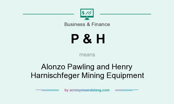 What does P & H mean? It stands for Alonzo Pawling and Henry Harnischfeger Mining Equipment