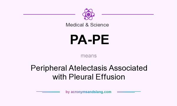 What does PA-PE mean? It stands for Peripheral Atelectasis Associated with Pleural Effusion