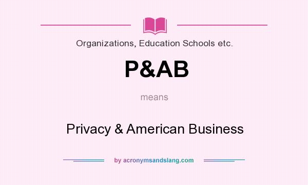 What does P&AB mean? It stands for Privacy & American Business
