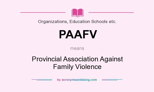 What does PAAFV mean? It stands for Provincial Association Against Family Violence