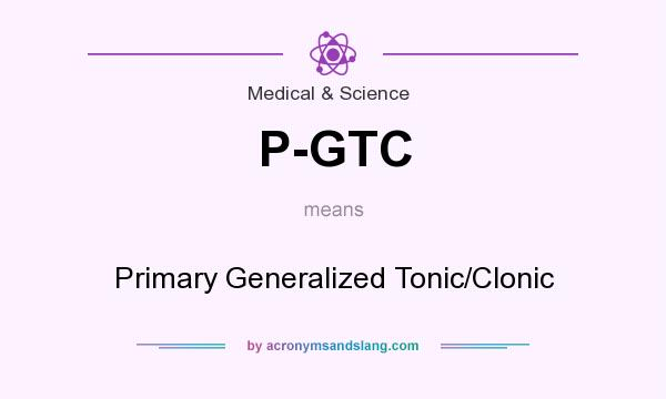 What does P-GTC mean? It stands for Primary Generalized Tonic/Clonic