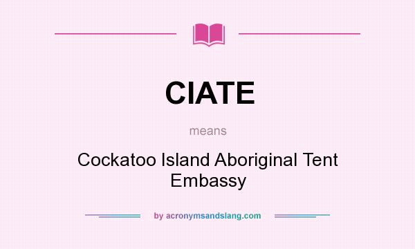 What does CIATE mean? It stands for Cockatoo Island Aboriginal Tent Embassy