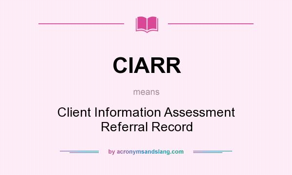 What does CIARR mean? It stands for Client Information Assessment Referral Record