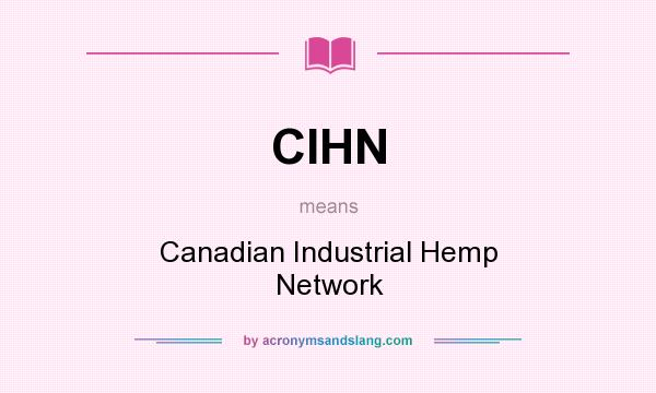 What does CIHN mean? It stands for Canadian Industrial Hemp Network